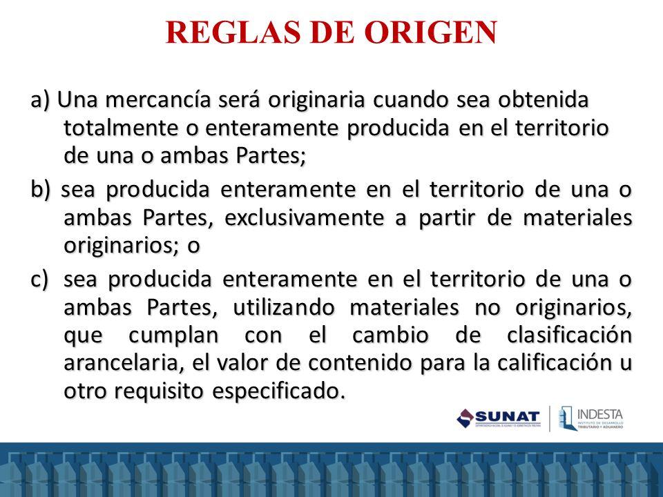 REGLAS DE ORIGEN a) Una mercancía será originaria cuando sea obtenida totalmente o enteramente producida en el territorio de una o ambas Partes;