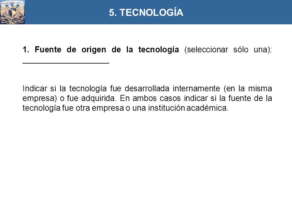 5. TECNOLOGÍA 1. Fuente de origen de la tecnología (seleccionar sólo una): ___________________.