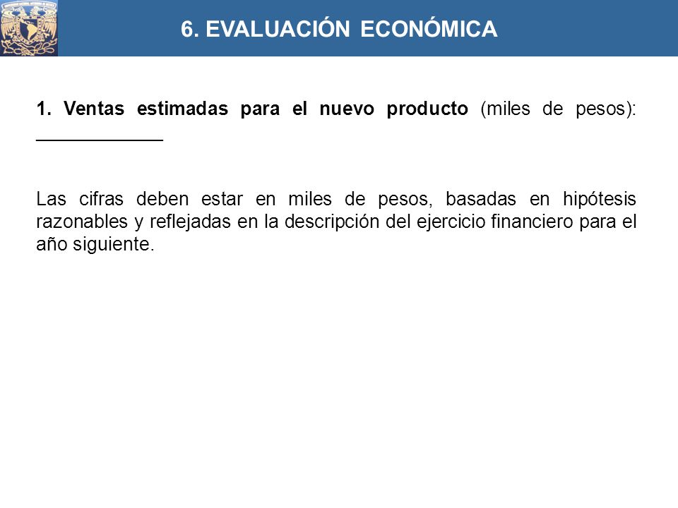 6. EVALUACIÓN ECONÓMICA 1. Ventas estimadas para el nuevo producto (miles de pesos): ____________.