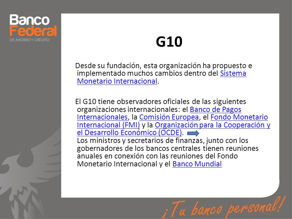 G10 Desde su fundación, esta organización ha propuesto e implementado muchos cambios dentro del Sistema Monetario Internacional.