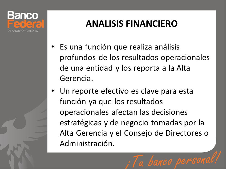 ANALISIS FINANCIERO Es una función que realiza análisis profundos de los resultados operacionales de una entidad y los reporta a la Alta Gerencia.