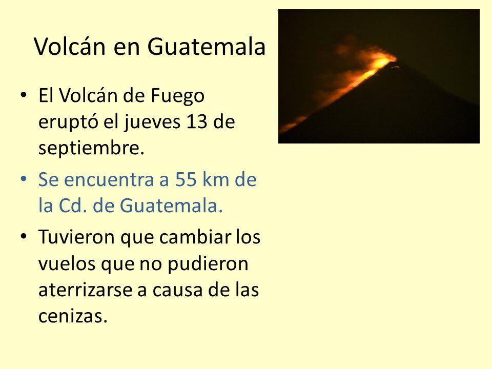 Volcán en Guatemala El Volcán de Fuego eruptó el jueves 13 de septiembre. Se encuentra a 55 km de la Cd. de Guatemala.