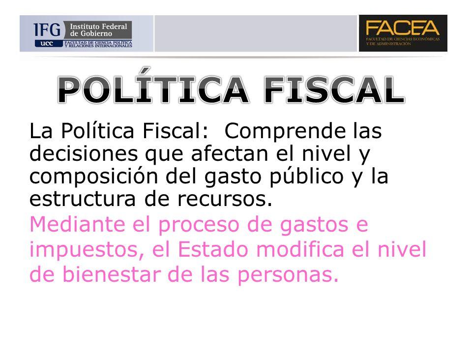 POLÍTICA FISCALLa Política Fiscal: Comprende las decisiones que afectan el nivel y composición del gasto público y la estructura de recursos.