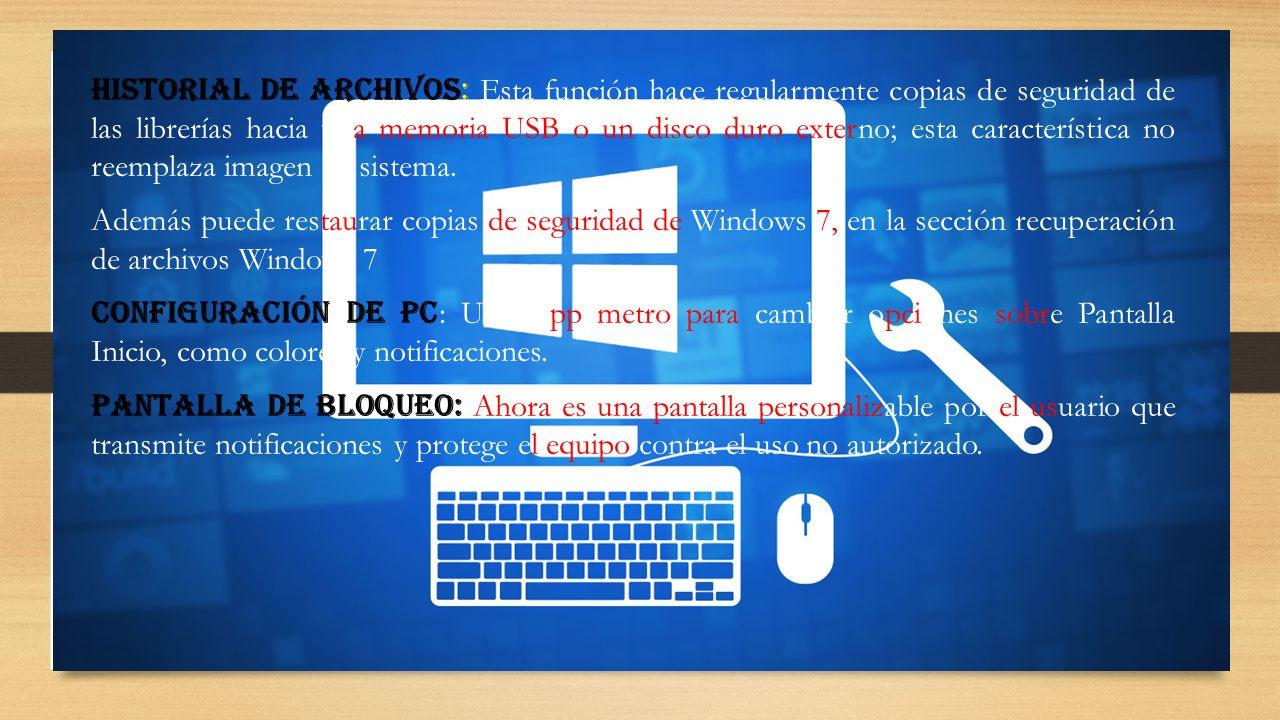 Historial de Archivos: Esta función hace regularmente copias de seguridad de las librerías hacia una memoria USB o un disco duro externo; esta característica no reemplaza imagen de sistema.