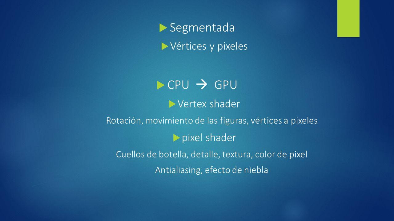 Segmentada CPU  GPU Vértices y pixeles Vertex shader pixel shader