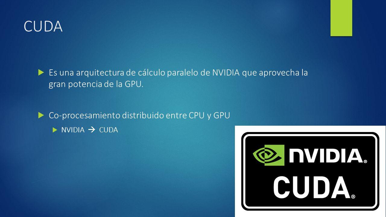 CUDA Es una arquitectura de cálculo paralelo de NVIDIA que aprovecha la gran potencia de la GPU. Co-procesamiento distribuido entre CPU y GPU.