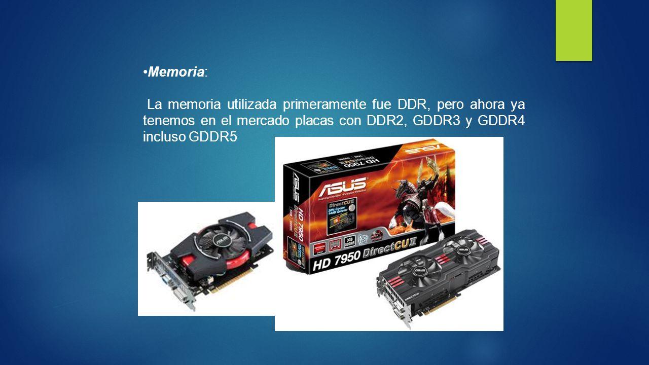 Memoria: La memoria utilizada primeramente fue DDR, pero ahora ya tenemos en el mercado placas con DDR2, GDDR3 y GDDR4 incluso GDDR5.