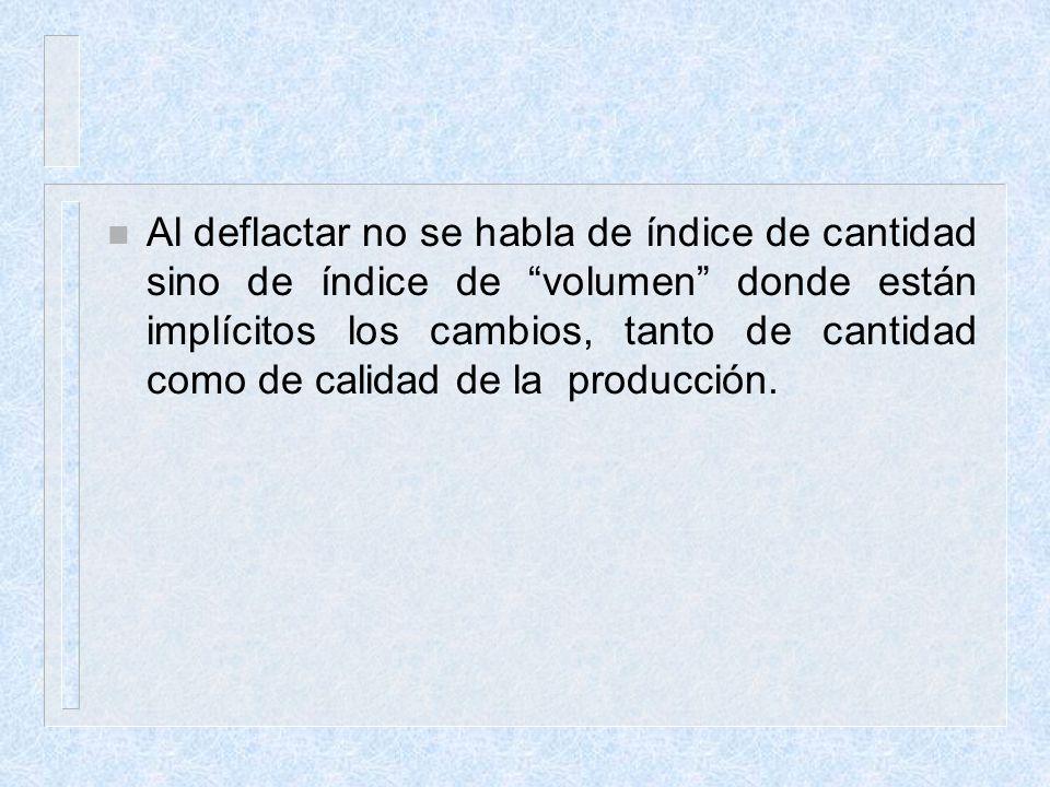 Al deflactar no se habla de índice de cantidad sino de índice de volumen donde están implícitos los cambios, tanto de cantidad como de calidad de la producción.