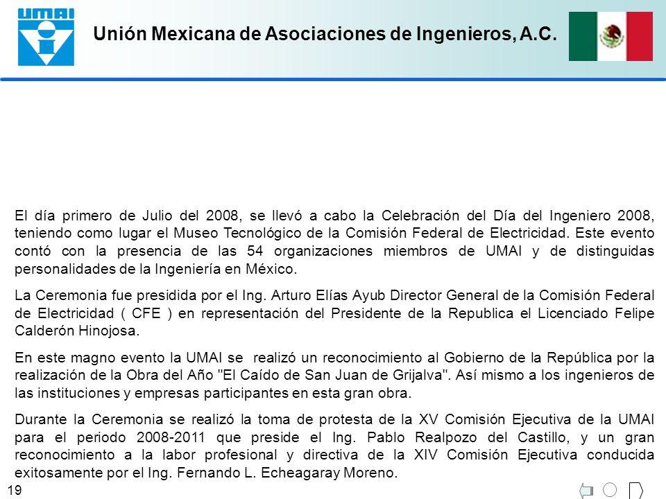 El día primero de Julio del 2008, se llevó a cabo la Celebración del Día del Ingeniero 2008, teniendo como lugar el Museo Tecnológico de la Comisión Federal de Electricidad. Este evento contó con la presencia de las 54 organizaciones miembros de UMAI y de distinguidas personalidades de la Ingeniería en México.