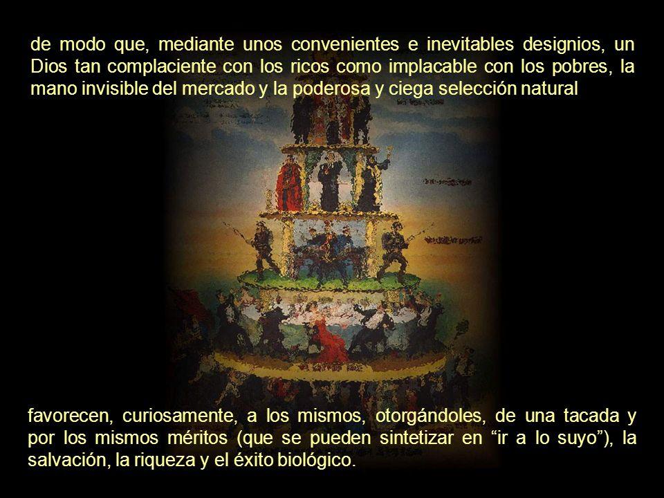 de modo que, mediante unos convenientes e inevitables designios, un Dios tan complaciente con los ricos como implacable con los pobres, la mano invisible del mercado y la poderosa y ciega selección natural