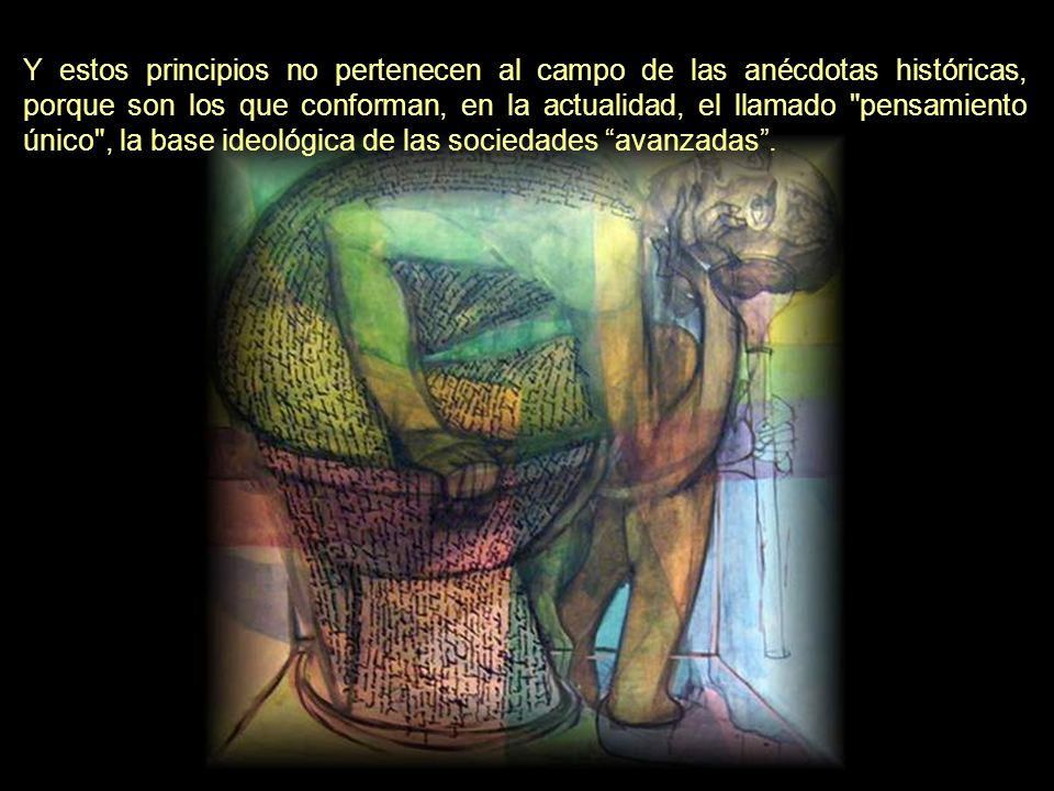 Y estos principios no pertenecen al campo de las anécdotas históricas, porque son los que conforman, en la actualidad, el llamado pensamiento único , la base ideológica de las sociedades avanzadas .