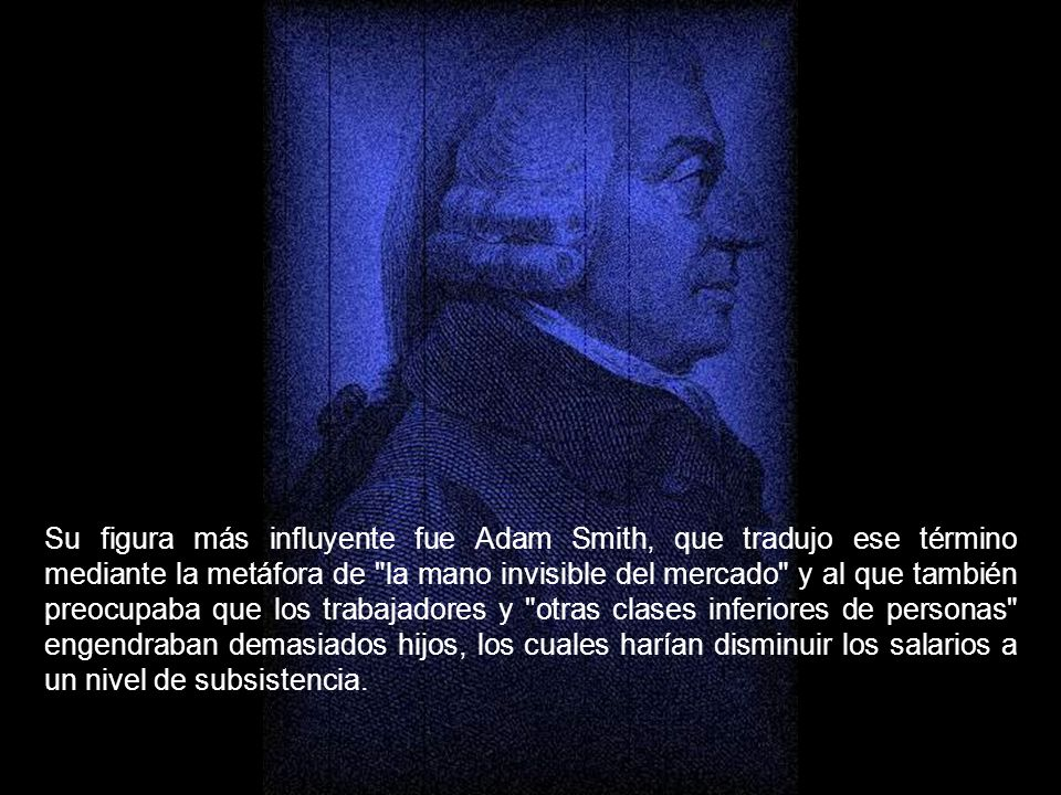 Su figura más influyente fue Adam Smith, que tradujo ese término mediante la metáfora de la mano invisible del mercado y al que también preocupaba que los trabajadores y otras clases inferiores de personas engendraban demasiados hijos, los cuales harían disminuir los salarios a un nivel de subsistencia.