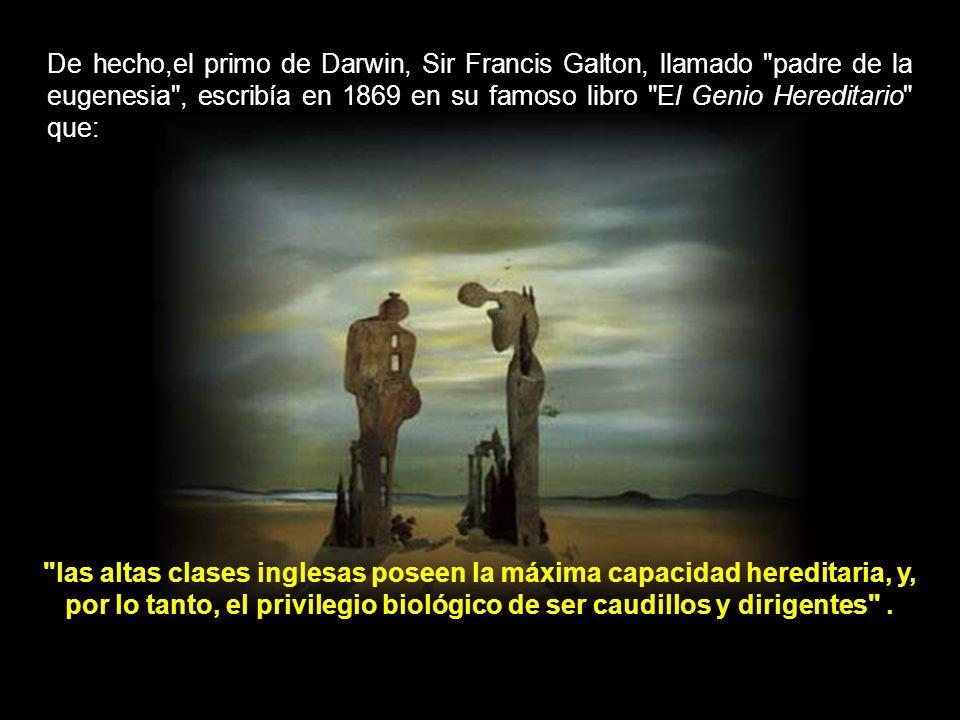 De hecho,el primo de Darwin, Sir Francis Galton, llamado padre de la eugenesia , escribía en 1869 en su famoso libro El Genio Hereditario que: