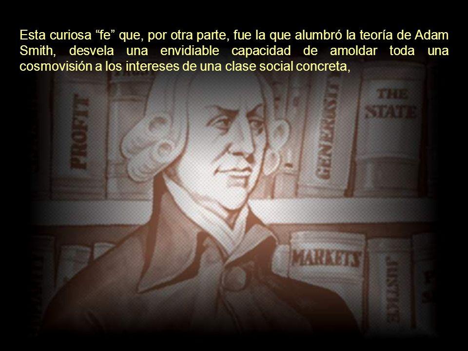 Esta curiosa fe que, por otra parte, fue la que alumbró la teoría de Adam Smith, desvela una envidiable capacidad de amoldar toda una cosmovisión a los intereses de una clase social concreta,