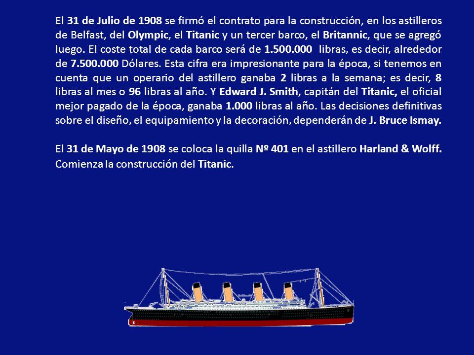 El 31 de Julio de 1908 se firmó el contrato para la construcción, en los astilleros de Belfast, del Olympic, el Titanic y un tercer barco, el Britannic, que se agregó luego. El coste total de cada barco será de 1.500.000 libras, es decir, alrededor de 7.500.000 Dólares. Esta cifra era impresionante para la época, si tenemos en cuenta que un operario del astillero ganaba 2 libras a la semana; es decir, 8 libras al mes o 96 libras al año. Y Edward J. Smith, capitán del Titanic, el oficial mejor pagado de la época, ganaba 1.000 libras al año. Las decisiones definitivas sobre el diseño, el equipamiento y la decoración, dependerán de J. Bruce Ismay.