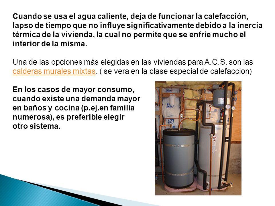 Cuando se usa el agua caliente, deja de funcionar la calefacción, lapso de tiempo que no influye significativamente debido a la inercia térmica de la vivienda, la cual no permite que se enfríe mucho el interior de la misma.