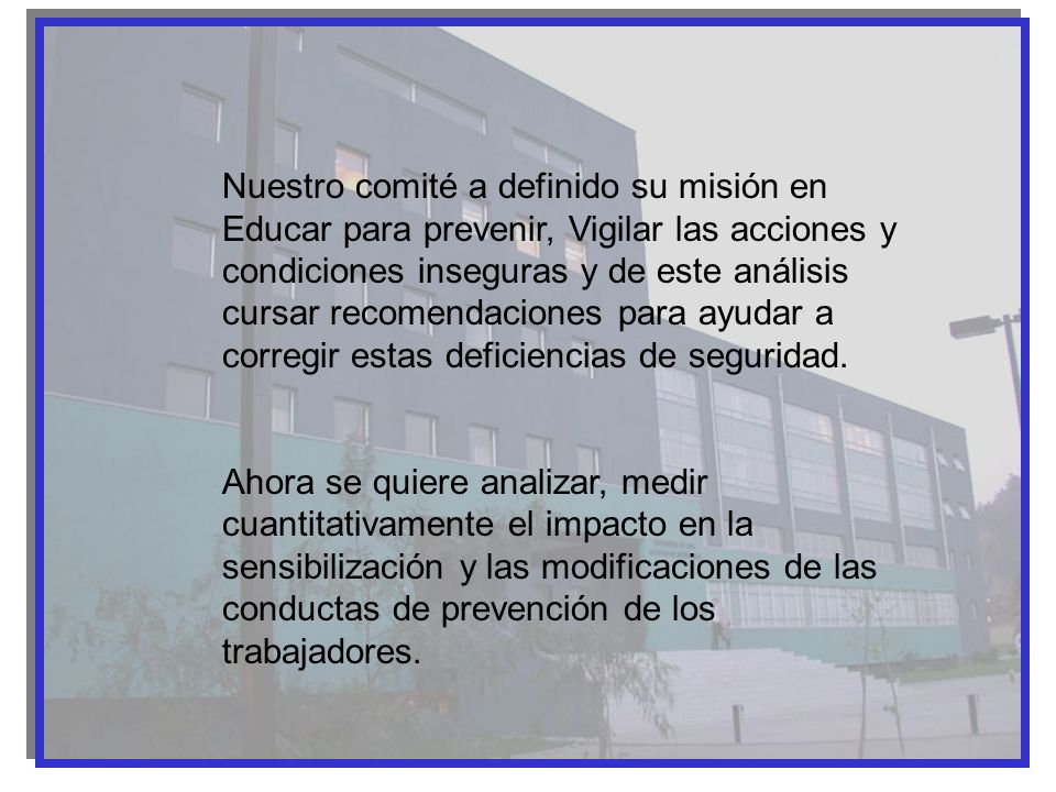 Nuestro comité a definido su misión en Educar para prevenir, Vigilar las acciones y condiciones inseguras y de este análisis cursar recomendaciones para ayudar a corregir estas deficiencias de seguridad.