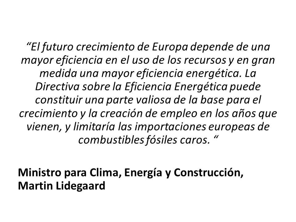 El futuro crecimiento de Europa depende de una mayor eficiencia en el uso de los recursos y en gran medida una mayor eficiencia energética. La Directiva sobre la Eficiencia Energética puede constituir una parte valiosa de la base para el crecimiento y la creación de empleo en los años que vienen, y limitaría las importaciones europeas de combustibles fósiles caros.