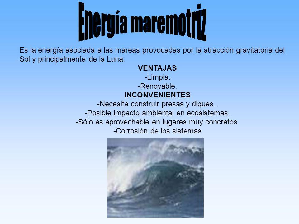Energía maremotriz Es la energía asociada a las mareas provocadas por la atracción gravitatoria del Sol y principalmente de la Luna.