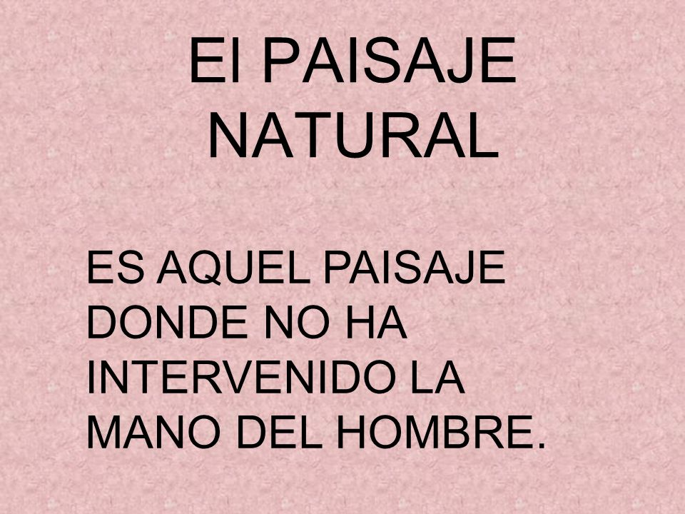 El PAISAJE NATURAL ES AQUEL PAISAJE DONDE NO HA INTERVENIDO LA MANO DEL HOMBRE.