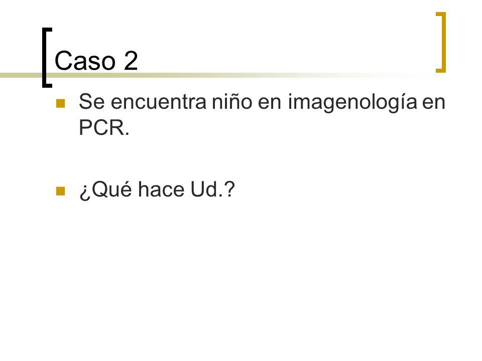 Caso 2 Se encuentra niño en imagenología en PCR. ¿Qué hace Ud.
