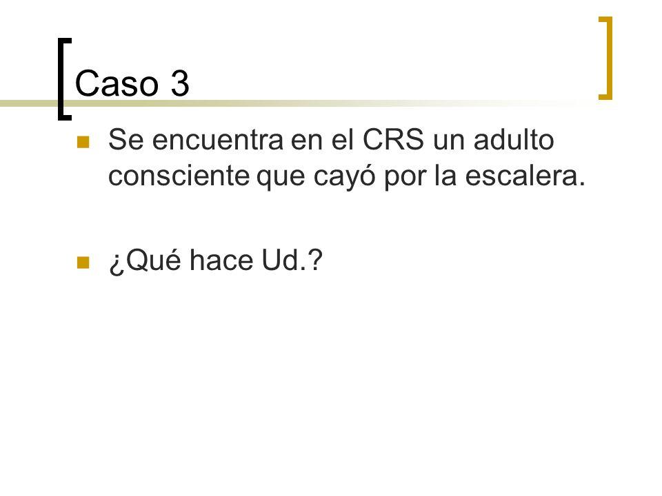 Caso 3 Se encuentra en el CRS un adulto consciente que cayó por la escalera. ¿Qué hace Ud.
