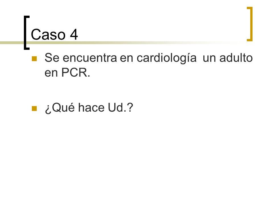 Caso 4 Se encuentra en cardiología un adulto en PCR. ¿Qué hace Ud.