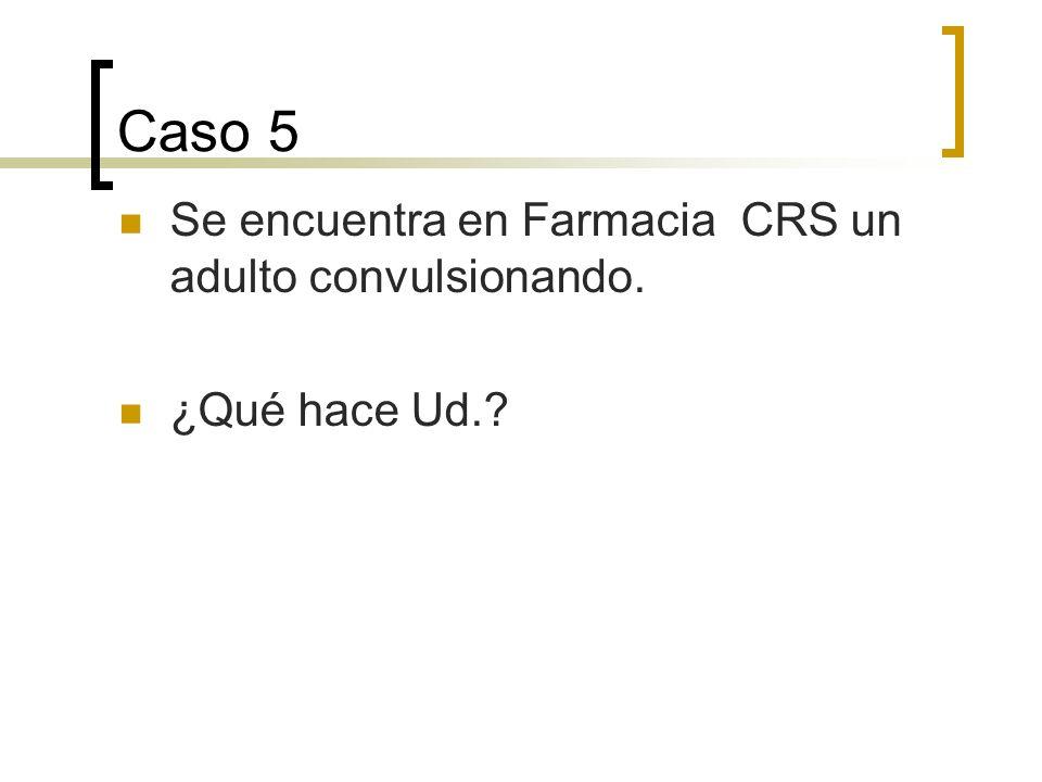 Caso 5 Se encuentra en Farmacia CRS un adulto convulsionando.