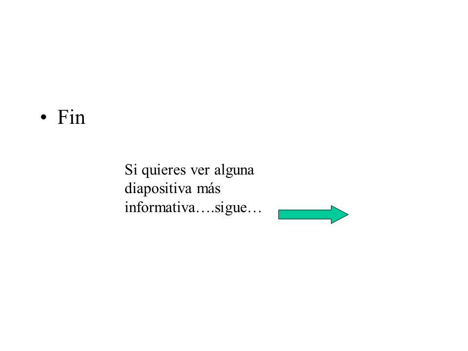 Fin Si quieres ver alguna diapositiva más informativa….sigue…