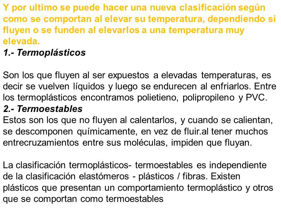 Y por ultimo se puede hacer una nueva clasificación según como se comportan al elevar su temperatura, dependiendo si fluyen o se funden al elevarlos a una temperatura muy elevada. 1.- Termoplásticos Son los que fluyen al ser expuestos a elevadas temperaturas, es decir se vuelven líquidos y luego se endurecen al enfriarlos. Entre los termoplásticos encontramos polietieno, polipropileno y PVC. 2.- Termoestables Estos son los que no fluyen al calentarlos, y cuando se calientan, se descomponen químicamente, en vez de fluir.al tener muchos entrecruzamientos entre sus moléculas, impiden que fluyan.
