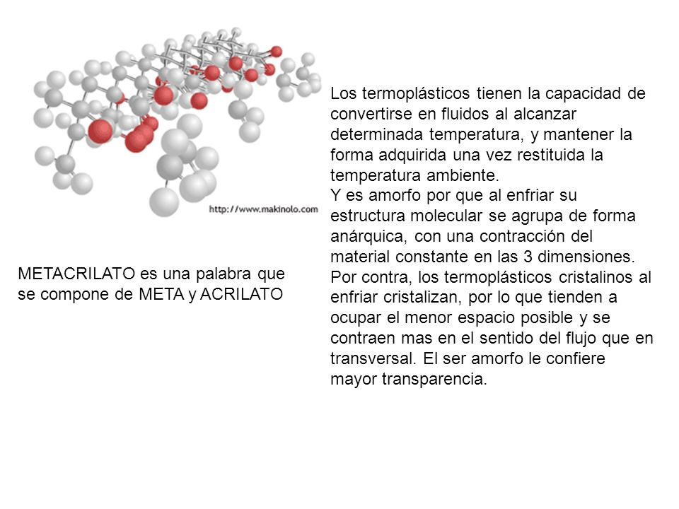 Los termoplásticos tienen la capacidad de convertirse en fluidos al alcanzar determinada temperatura, y mantener la forma adquirida una vez restituida la temperatura ambiente. Y es amorfo por que al enfriar su estructura molecular se agrupa de forma anárquica, con una contracción del material constante en las 3 dimensiones. Por contra, los termoplásticos cristalinos al enfriar cristalizan, por lo que tienden a ocupar el menor espacio posible y se contraen mas en el sentido del flujo que en transversal. El ser amorfo le confiere mayor transparencia.