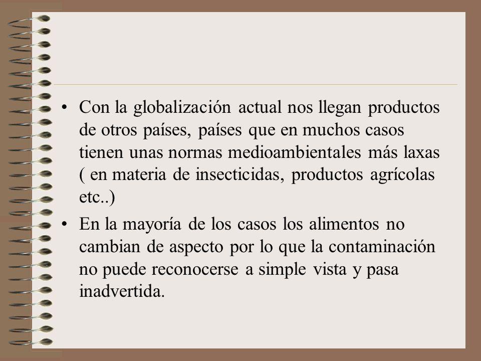 Con la globalización actual nos llegan productos de otros países, países que en muchos casos tienen unas normas medioambientales más laxas ( en materia de insecticidas, productos agrícolas etc..)