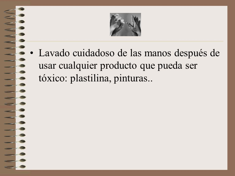 Lavado cuidadoso de las manos después de usar cualquier producto que pueda ser tóxico: plastilina, pinturas..