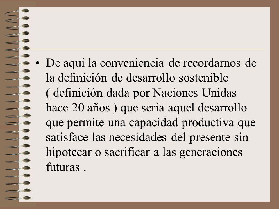 De aquí la conveniencia de recordarnos de la definición de desarrollo sostenible ( definición dada por Naciones Unidas hace 20 años ) que sería aquel desarrollo que permite una capacidad productiva que satisface las necesidades del presente sin hipotecar o sacrificar a las generaciones futuras .