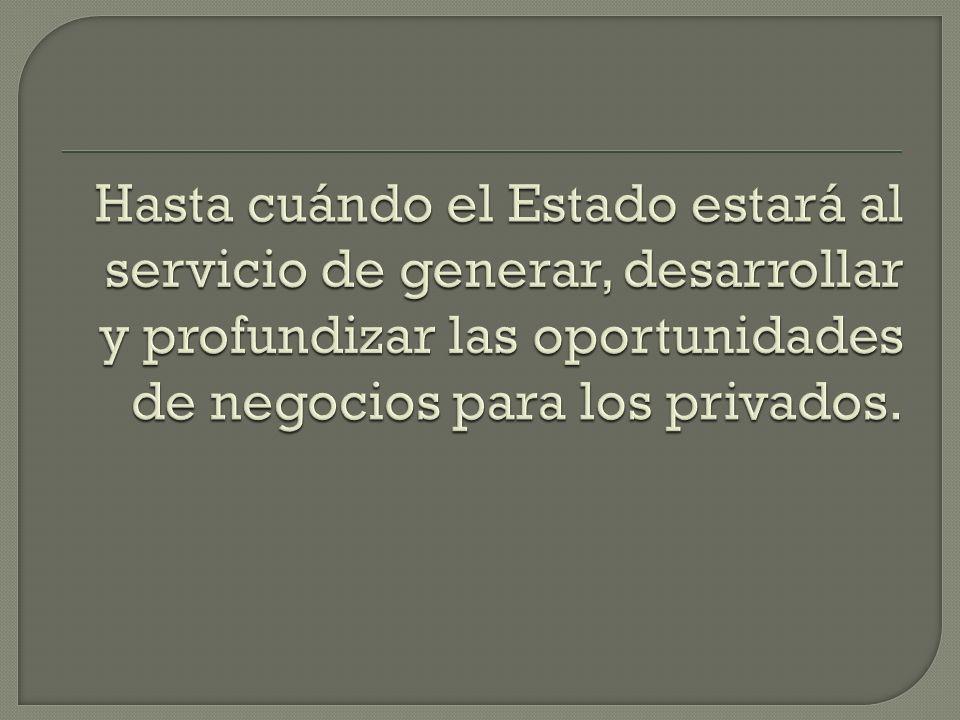 Hasta cuándo el Estado estará al servicio de generar, desarrollar y profundizar las oportunidades de negocios para los privados.