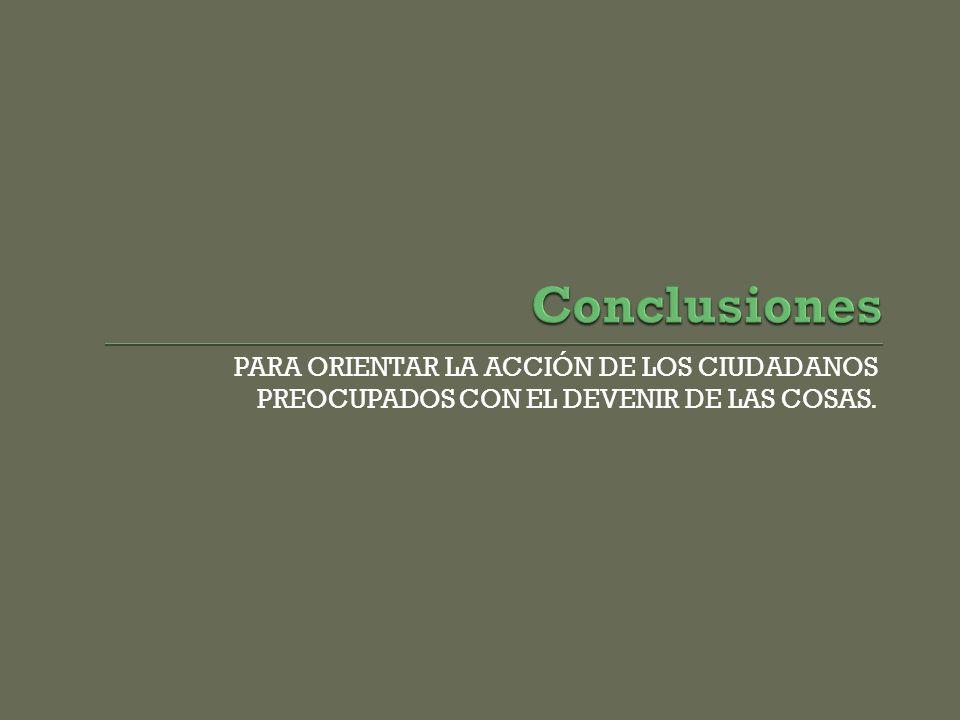 Conclusiones PARA ORIENTAR LA ACCIÓN DE LOS CIUDADANOS PREOCUPADOS CON EL DEVENIR DE LAS COSAS.