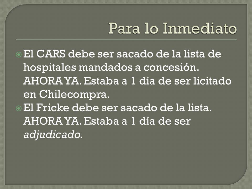 Para lo Inmediato El CARS debe ser sacado de la lista de hospitales mandados a concesión. AHORA YA. Estaba a 1 día de ser licitado en Chilecompra.