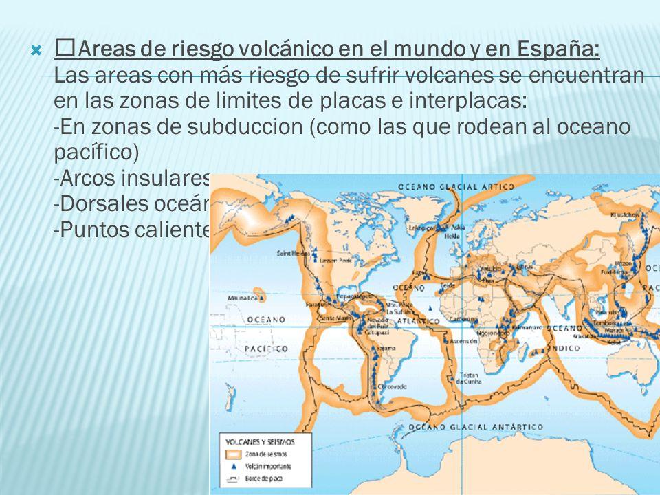 Areas de riesgo volcánico en el mundo y en España: Las areas con más riesgo de sufrir volcanes se encuentran en las zonas de limites de placas e interplacas: -En zonas de subduccion (como las que rodean al oceano pacífico) -Arcos insulares -Dorsales oceánicas -Puntos calientes