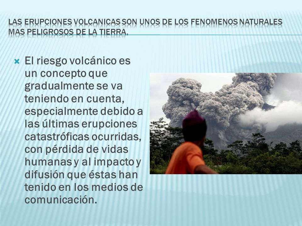 Las erupciones volcanicas son unos de los fenomenos naturales mas peligrosos de la tierra.