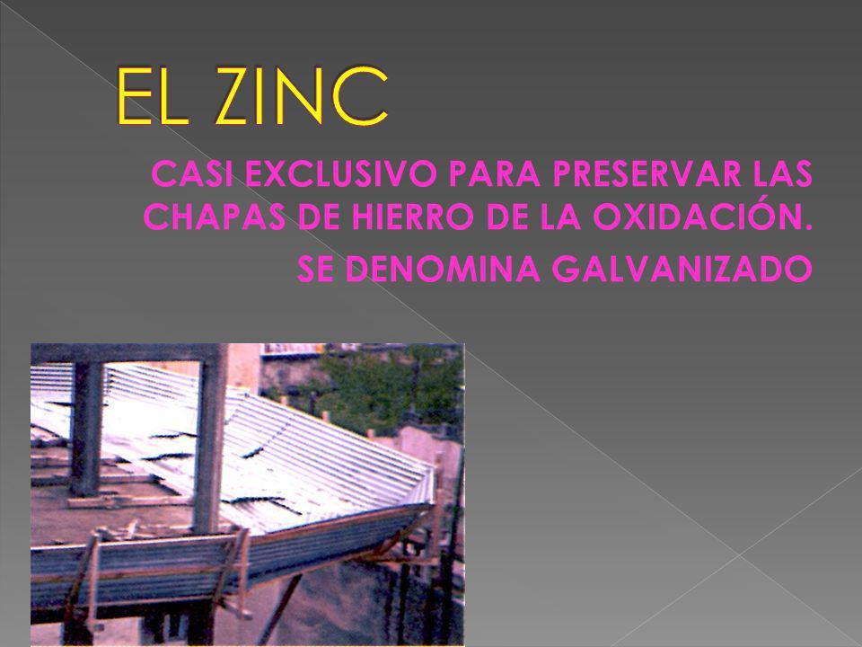 EL ZINC CASI EXCLUSIVO PARA PRESERVAR LAS CHAPAS DE HIERRO DE LA OXIDACIÓN. SE DENOMINA GALVANIZADO