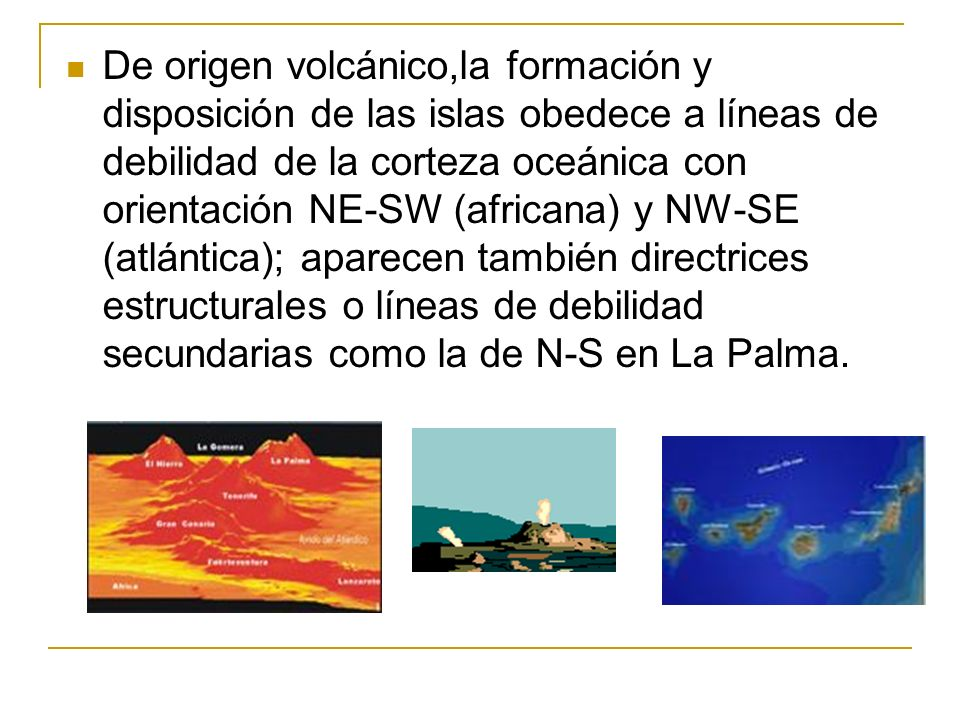 De origen volcánico,la formación y disposición de las islas obedece a líneas de debilidad de la corteza oceánica con orientación NE-SW (africana) y NW-SE (atlántica); aparecen también directrices estructurales o líneas de debilidad secundarias como la de N-S en La Palma.