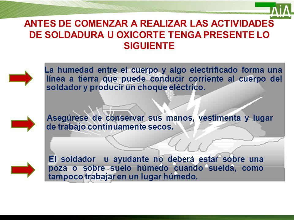 ANTES DE COMENZAR A REALIZAR LAS ACTIVIDADES DE SOLDADURA U OXICORTE TENGA PRESENTE LO SIGUIENTE