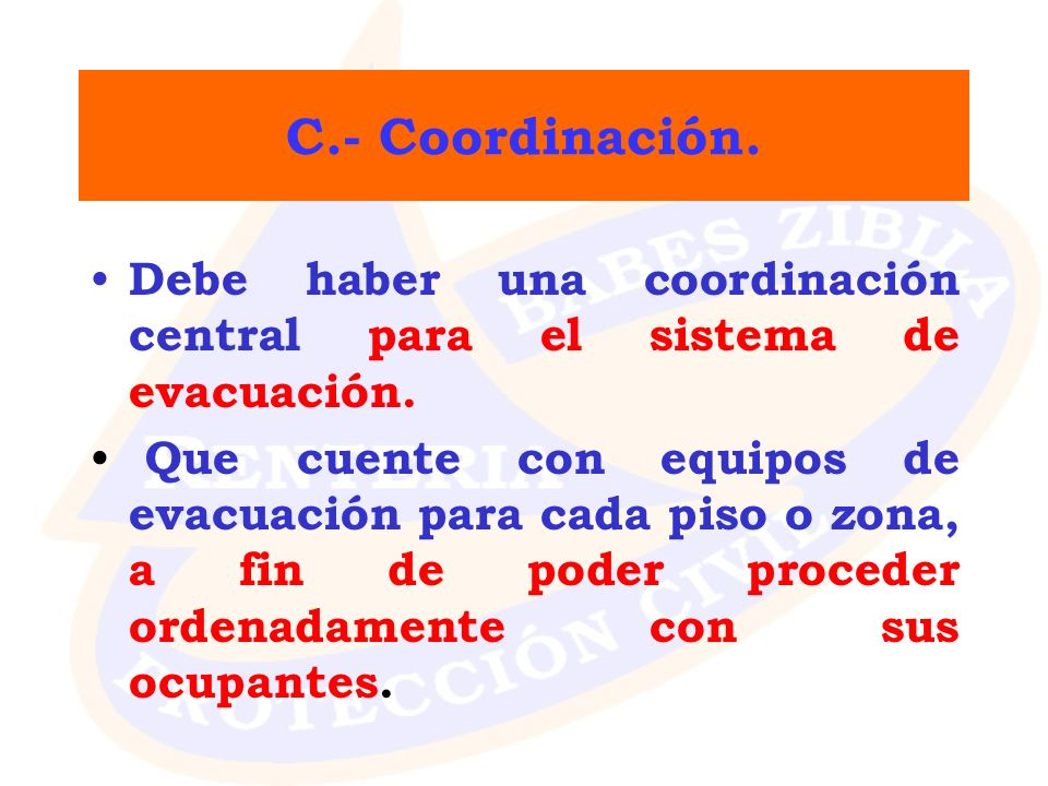 C.- Coordinación. Debe haber una coordinación central para el sistema de evacuación.