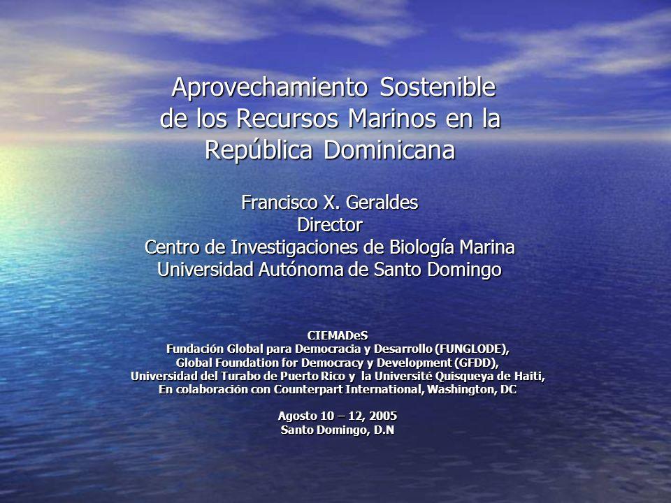 Aprovechamiento Sostenible de los Recursos Marinos en la República Dominicana Francisco X. Geraldes Director Centro de Investigaciones de Biología Marina Universidad Autónoma de Santo Domingo