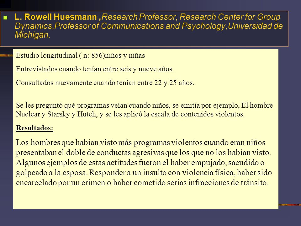 L. Rowell Huesmann ,Research Professor, Research Center for Group Dynamics,Professor of Communications and Psychology,Universidad de Michigan.