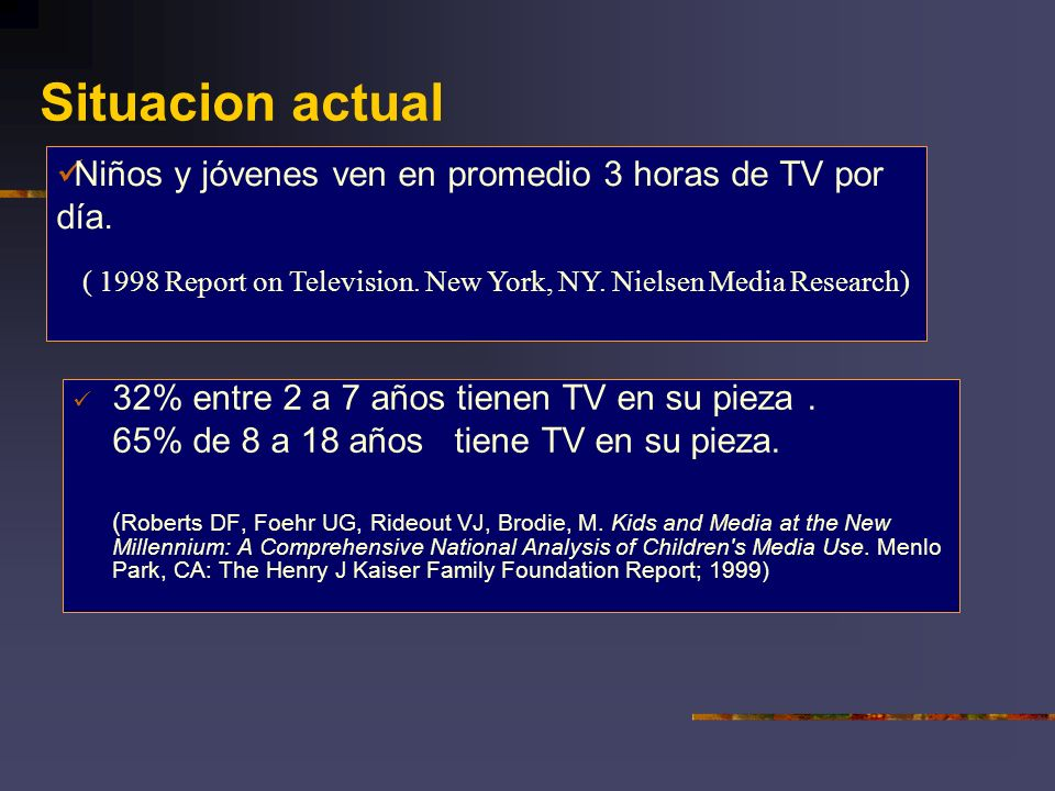 Situacion actual Niños y jóvenes ven en promedio 3 horas de TV por día. ( 1998 Report on Television. New York, NY. Nielsen Media Research)