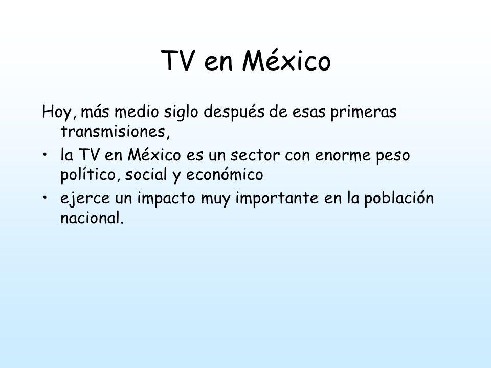 TV en México Hoy, más medio siglo después de esas primeras transmisiones, la TV en México es un sector con enorme peso político, social y económico.