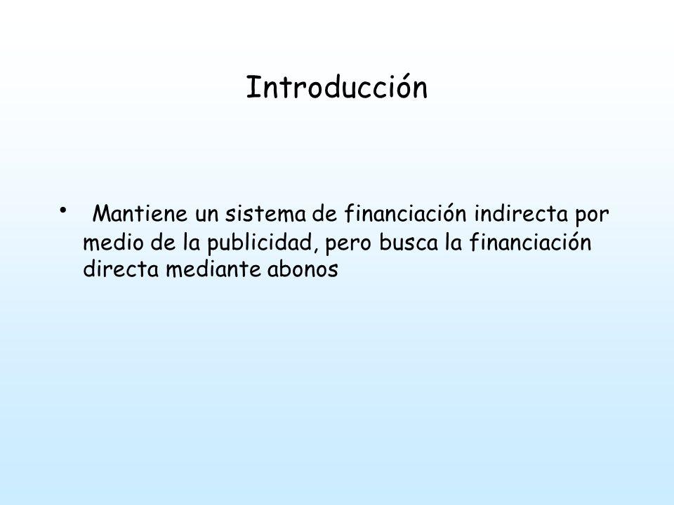 Introducción Mantiene un sistema de financiación indirecta por medio de la publicidad, pero busca la financiación directa mediante abonos.