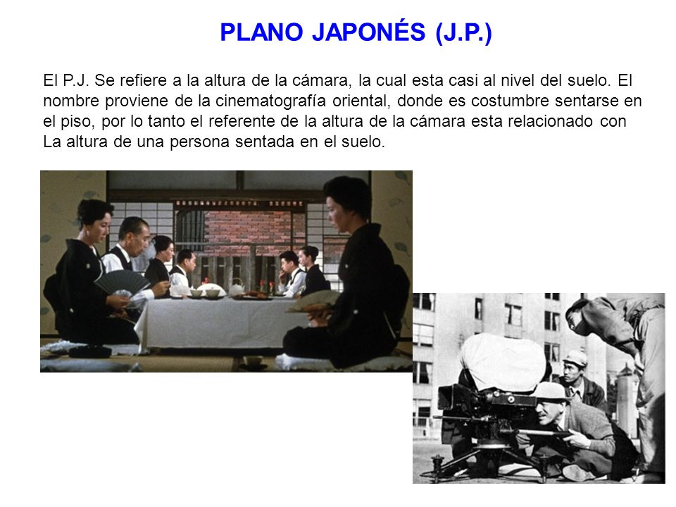 PLANO JAPONÉS (J.P.) El P.J. Se refiere a la altura de la cámara, la cual esta casi al nivel del suelo. El.