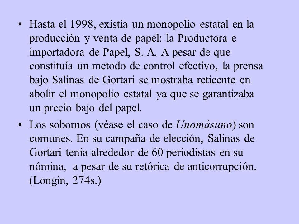 Hasta el 1998, existía un monopolio estatal en la producción y venta de papel: la Productora e importadora de Papel, S. A. A pesar de que constituía un metodo de control efectivo, la prensa bajo Salinas de Gortari se mostraba reticente en abolir el monopolio estatal ya que se garantizaba un precio bajo del papel.